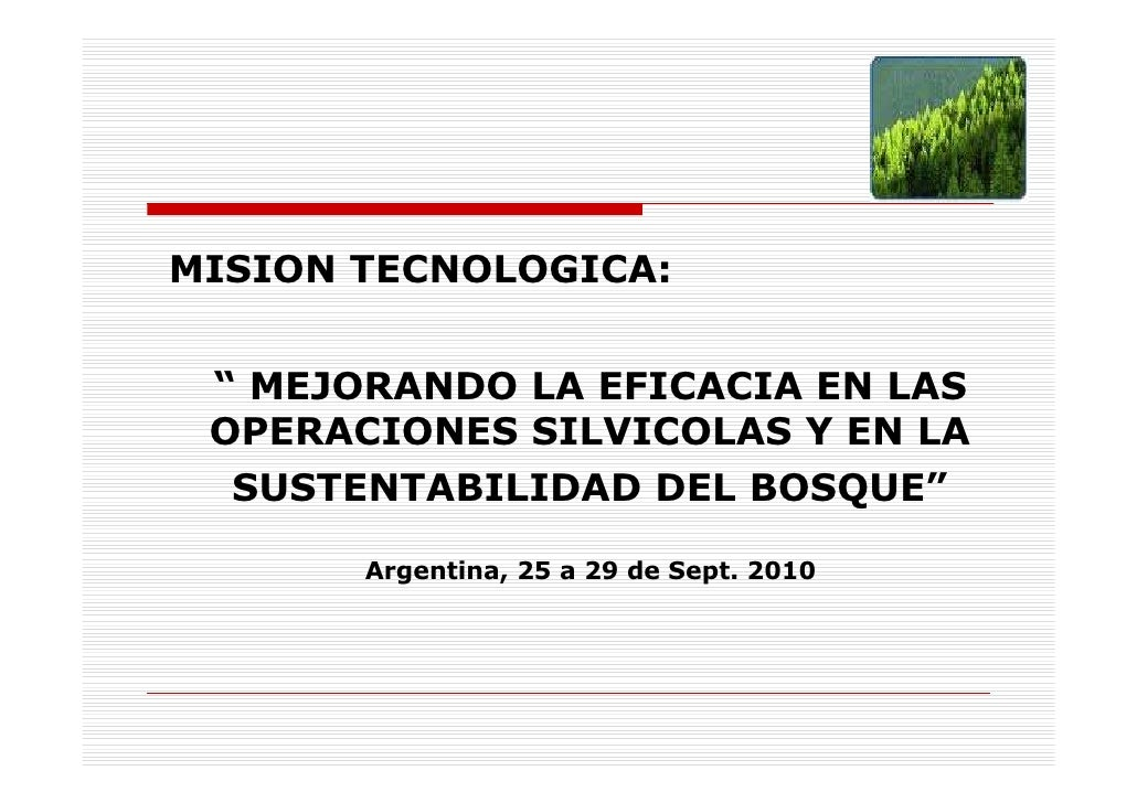 """MISION TECNOLOGICA:    """" MEJORANDO LA EFICACIA EN LAS  OPERACIONES SILVICOLAS Y EN LA   SUSTENTABILIDAD DEL BOSQUE""""       ..."""