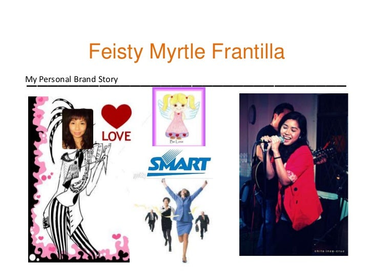 Feisty Myrtle Frantilla_______________________________<br />My Personal Brand Story<br />