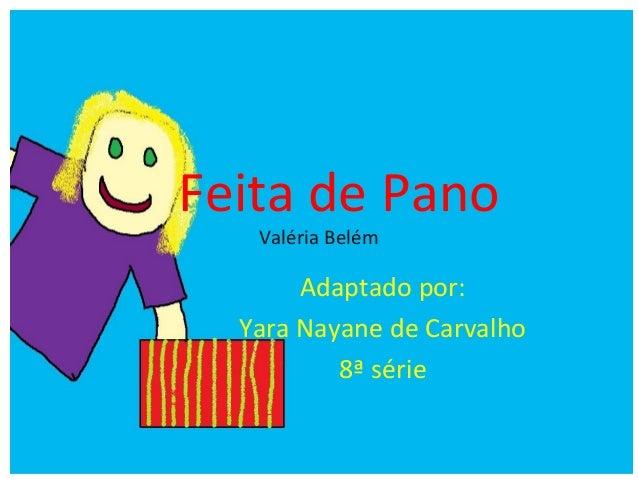 Feita de Pano Valéria Belém Adaptado por: Yara Nayane de Carvalho 8ª série