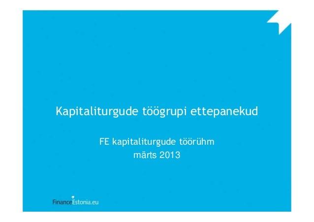 Kapitaliturgude töögrupi ettepanekud FE kapitaliturgude töörühm märts 2013