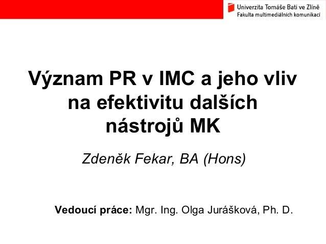 Význam PR v IMC a jeho vliv na efektivitu dalších nástrojů MK Zdeněk Fekar, BA (Hons) Vedoucí práce: Mgr. Ing. Olga Jurášk...