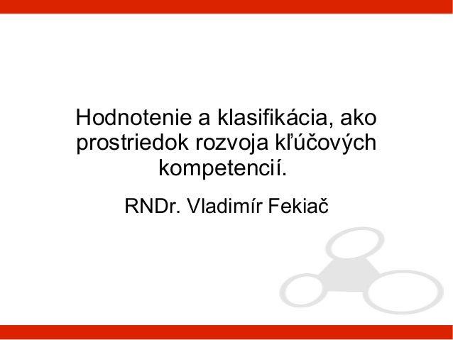 Hodnotenie a klasifikácia, akoprostriedok rozvoja kľúčových         kompetencií.    RNDr. Vladimír Fekiač