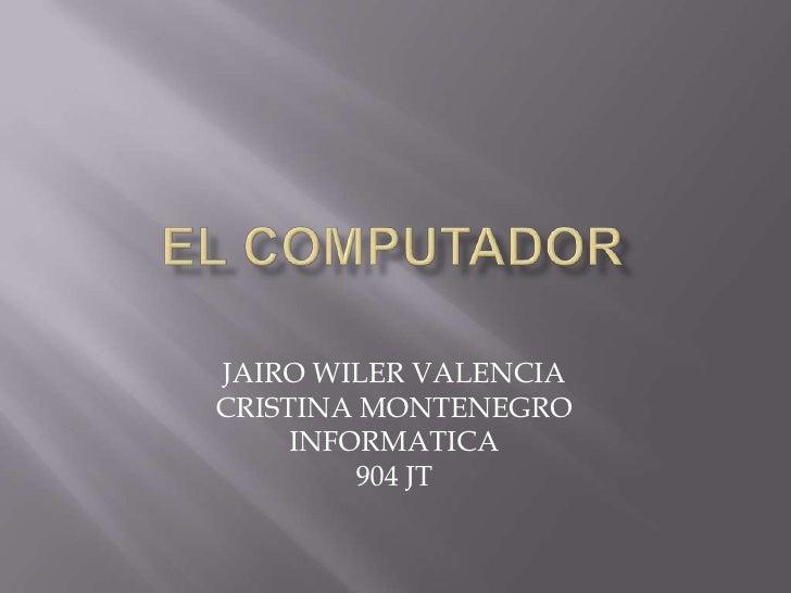 EL COMPUTADOR<br />JAIRO WILER VALENCIA<br />CRISTINA MONTENEGRO<br />INFORMATICA<br />904 JT<br />