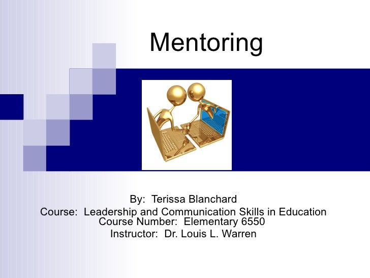 Mentoring By:  Terissa Blanchard Course:  Leadership and Communication Skills in Education Course Number:  Elementary 6550...