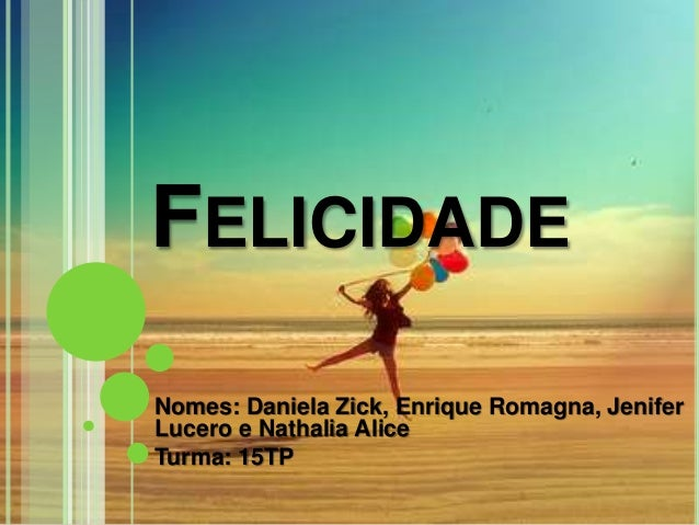 FELICIDADE Nomes: Daniela Zick, Enrique Romagna, Jenifer Lucero e Nathalia Alice Turma: 15TP