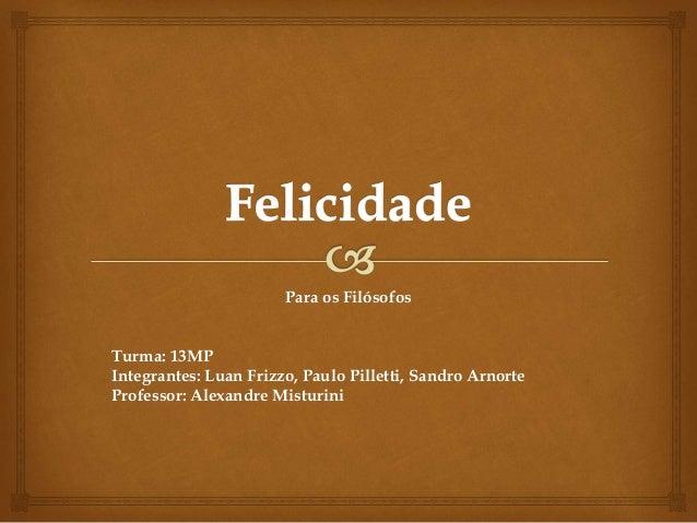 Para os Filósofos Turma: 13MP Integrantes: Luan Frizzo, Paulo Pilletti, Sandro Arnorte Professor: Alexandre Misturini