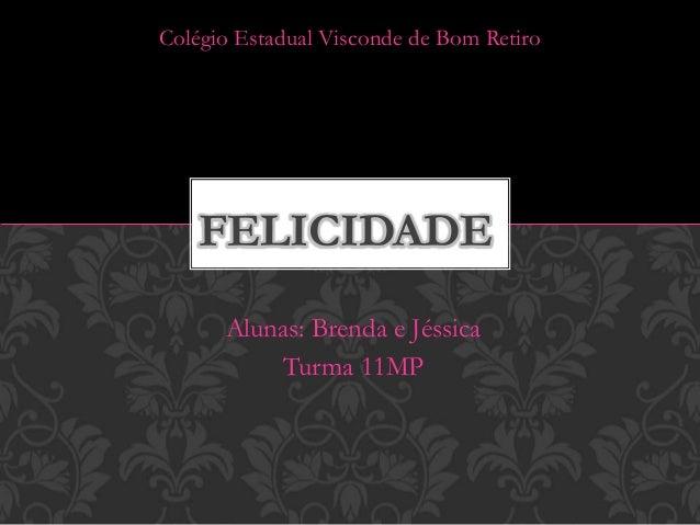 Alunas: Brenda e Jéssica Turma 11MP FELICIDADE Colégio Estadual Visconde de Bom Retiro