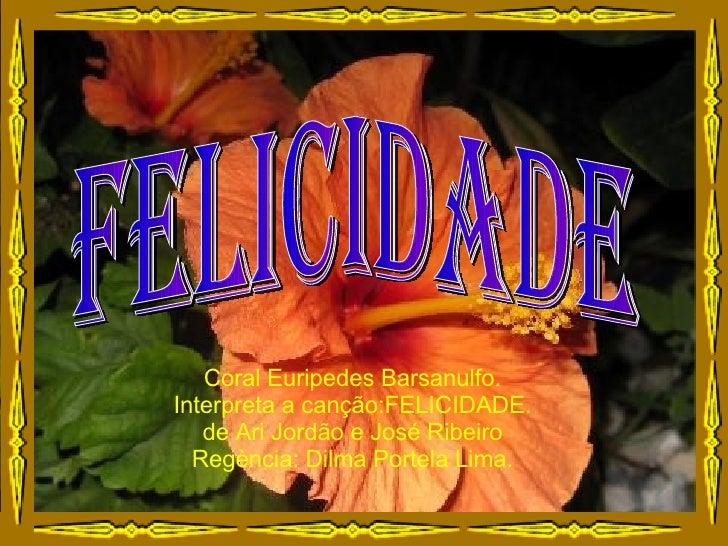 felicidade Coral Euripedes Barsanulfo. Interpreta a canção:FELICIDADE. de Ari Jordão e José Ribeiro Regència: Dilma Portel...