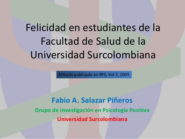 Felicidad en estudiantes de la    Facultad de Salud de la Universidad Surcolombiana           Articulo publicado en RFS, V...