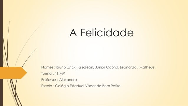 A Felicidade Nomes : Bruno ,Erick , Gedean, Junior Cabral, Leonardo , Matheus . Turma : 11 MP Professor : Alexandre Escola...