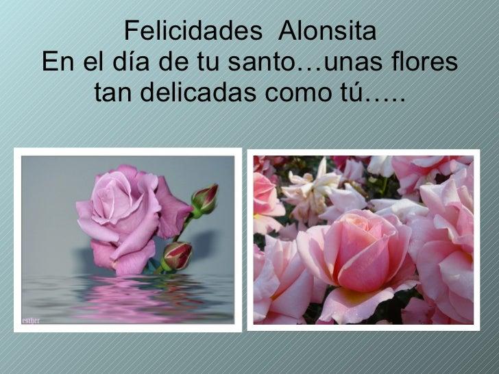 Felicidades  Alonsita En el día de tu santo…unas flores tan delicadas como tú…..