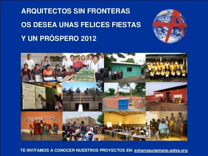 ARQUITECTOS SIN FRONTERASOS DESEA UNAS FELICES FIESTASY UN PRÓSPERO 2012TE INVITAMOS A CONOCER NUESTROS PROYECTOS EN: echa...