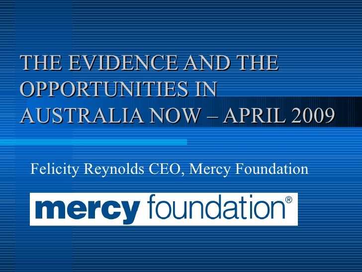THE EVIDENCE AND THE OPPORTUNITIES IN AUSTRALIA NOW – APRIL 2009 Felicity Reynolds CEO, Mercy Foundation