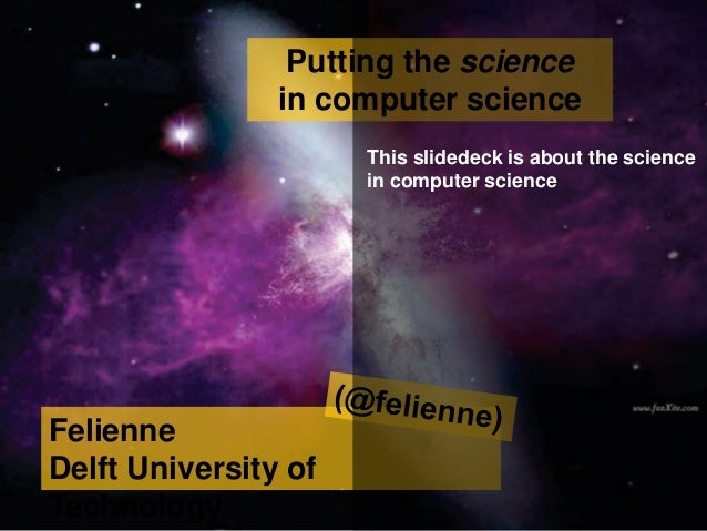 Felienne Delft University of Technology Putting the science in computer science This slidedeck is about the science in com...