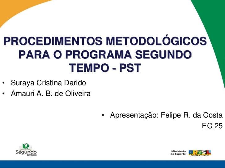 PROCEDIMENTOS METODOLÓGICOS  PARA O PROGRAMA SEGUNDO          TEMPO - PST• Suraya Cristina Darido• Amauri A. B. de Oliveir...