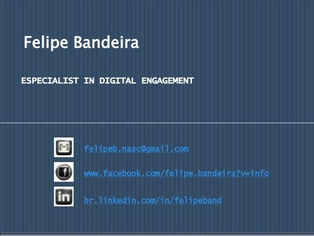 Felipe Bandeira ESPECIALIST IN DIGITAL ENGAGEMENT felipeb.nasc@gmail.com www.facebook.com/felipe.bandeira?v=info br.linked...