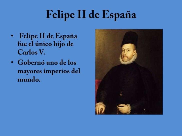 Felipe II de España<br />Felipe II de España fue el único hijo de Carlos V. <br />Gobernó uno de los mayores imperios del ...