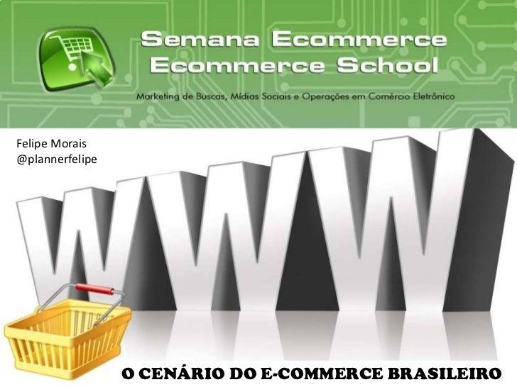 Felipe Morais<br />@plannerfelipe<br />O CENÁRIO DO E-COMMERCE BRASILEIRO<br />