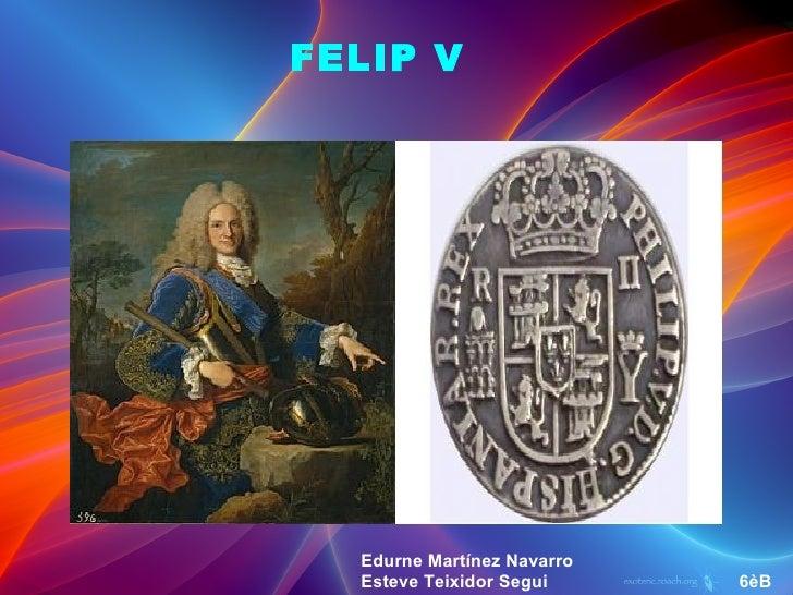 FELIP V  Edurne Martínez Navarro  Esteve Teixidor Segui     6èB