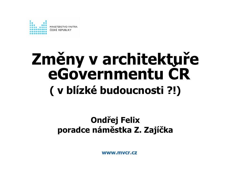 Změny v architektuře  eGovernmentu ČR   ( v blízké budoucnosti ?!)            Ondřej Felix    poradce náměstka Z. Zajíčka ...