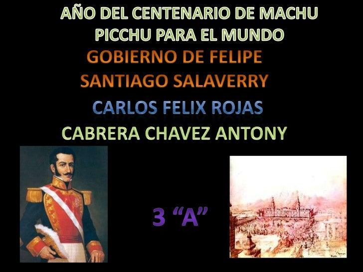 AÑO DEL CENTENARIO DE MACHU PICCHU PARA EL MUNDO<br />GOBIERNO DE FELIPE SANTIAGO SALAVERRY<br />CARLOS FELIX ROJAS <br />...