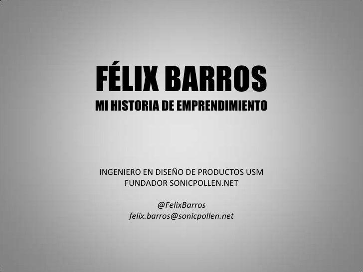 FÉLIX BARROSMI HISTORIA DE EMPRENDIMIENTOINGENIERO EN DISEÑO DE PRODUCTOS USM     FUNDADOR SONICPOLLEN.NET              @F...