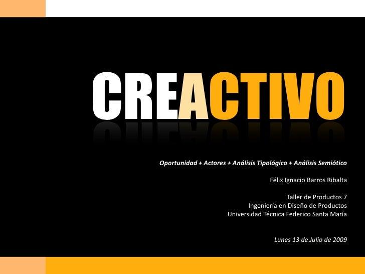 CREACTIVO<br />Oportunidad + Actores + Análisis Tipológico + Análisis Semiótico<br />Félix Ignacio Barros Ribalta<br />Tal...