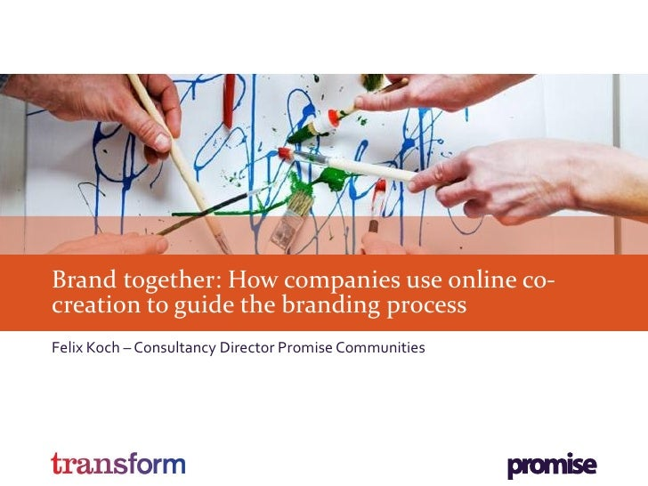 Brand together: How companies use online co-creation to guide the branding processFelix Koch – Consultancy Director Promis...