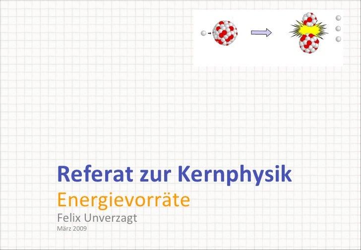 Referat zur Kernphysik Energievorräte <ul><ul><li>Felix Unverzagt März 2009 </li></ul></ul>