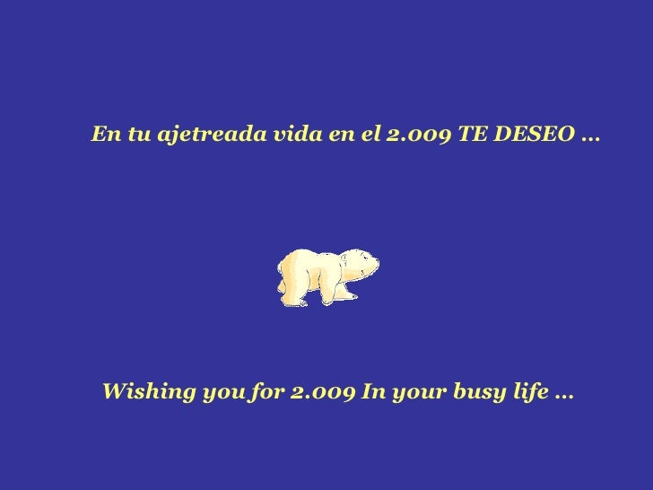 En tu ajetreada vida en el 2.009 TE DESEO … Wishing you for 2.009 In your busy life …
