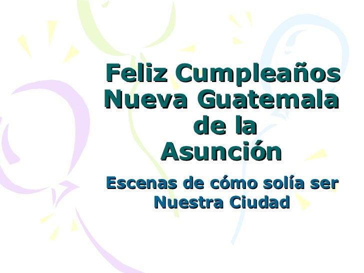 Feliz Cumpleaños Nueva Guatemala  de la Asunción Escenas de cómo solía ser Nuestra Ciudad