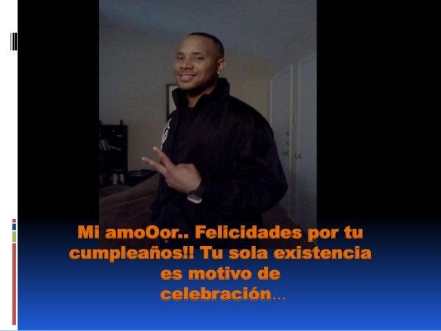 Mi amoOor.. Felicidades por tu cumpleaños!! Tu sola existencia es motivo de celebración...