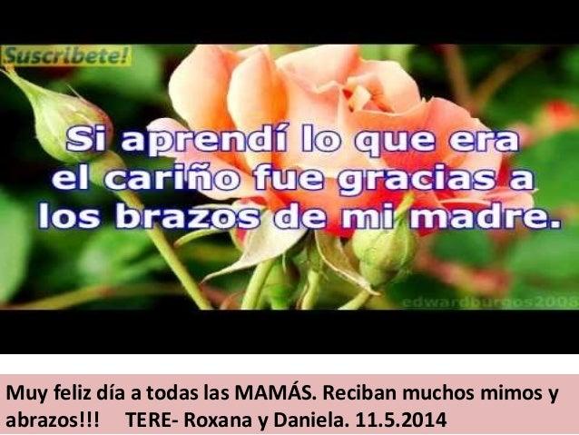 Muy feliz día a todas las MAMÁS. Reciban muchos mimos y abrazos!!! TERE- Roxana y Daniela. 11.5.2014