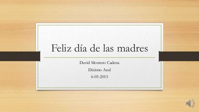 Feliz día de las madres David Montero Cadena Décimo Azul 6-03-2015