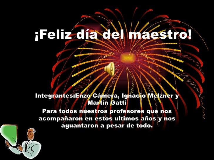 ¡Feliz día del maestro! Integrantes:Enzo Cámera, Ignacio Melzner y Martín Gatti Para todos nuestros profesores que nos aco...