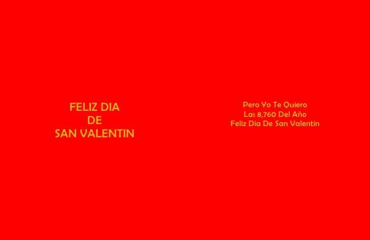 FELIZ DIA<br />DE<br />SAN VALENTINPero Yo Te Quiero<br />Las 8,760 Del Año<br />Feliz Dia De San Valentin<br />Mi Vida…El...