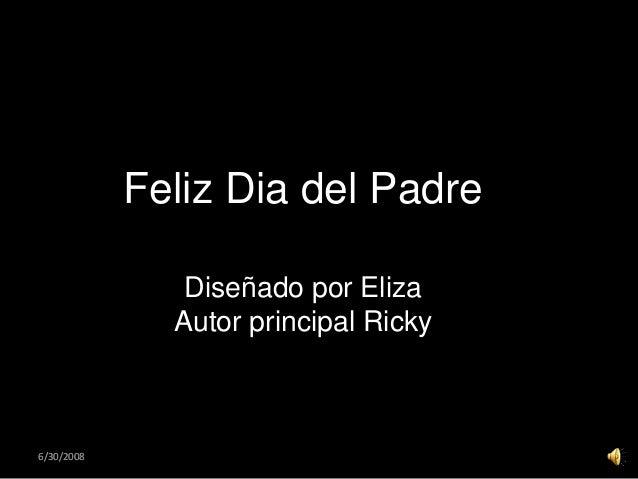 6/30/20086/30/2008 Diseñado por Eliza Autor principal Ricky rincipal Ricky Feliz Dia del Padre
