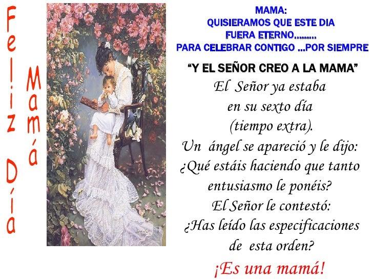 """MAMA:      QUISIERAMOS QUE ESTE DIA         FUERA ETERNO.........PARA CELEBRAR CONTIGO …POR SIEMPRE """"Y EL SEÑOR CREO A LA ..."""
