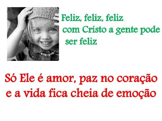 .Feliz feliz feliz com cristo a gente pode ser feliz