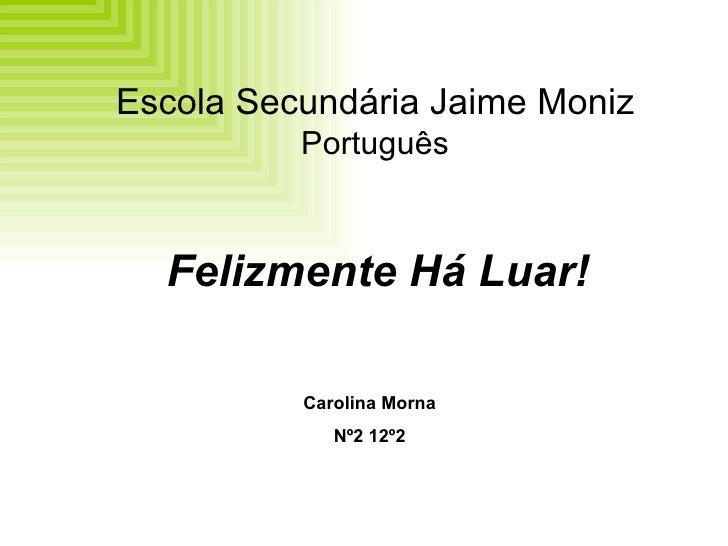Escola Secundária Jaime Moniz Português Felizmente Há Luar! Carolina Morna Nº2 12º2