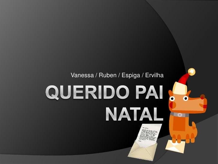 QUERIDO PAI NATAL<br />Vanessa / Ruben / Espiga / Ervilha<br />