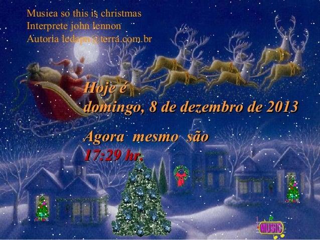 Musica so this is christmas Interprete john lennon Autoria ledapn@terra.com.br  Hoje é domingo, 8 de dezembro de 2013 Agor...