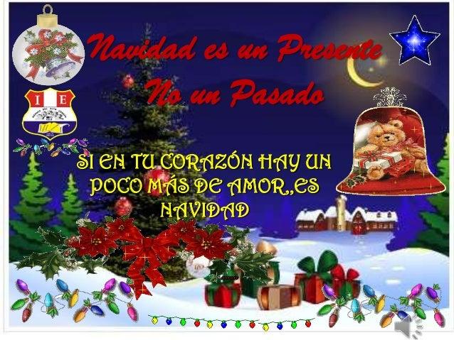Navidad es un Presente No un Pasado SI EN TU CORAZÓN HAY UN POCO MÁS DE AMOR,,ES NAVIDAD