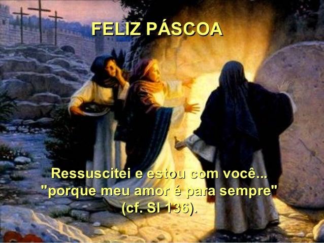 """FELIZ PÁSCOA Ressuscitei e estou com você...""""porque meu amor é para sempre""""          (cf. Sl 136)."""