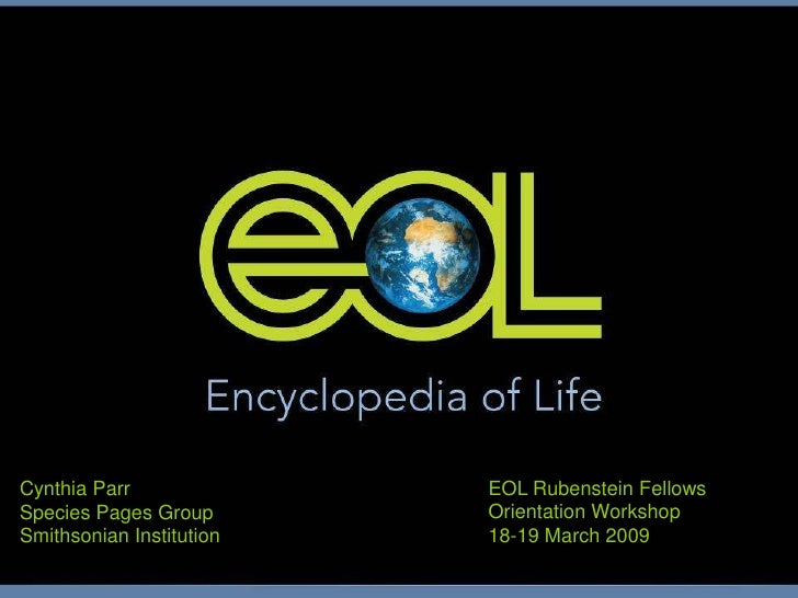 Cynthia Parr<br />Species Pages Group<br />Smithsonian Institution<br />EOL Rubenstein Fellows<br />Orientation Workshop<b...