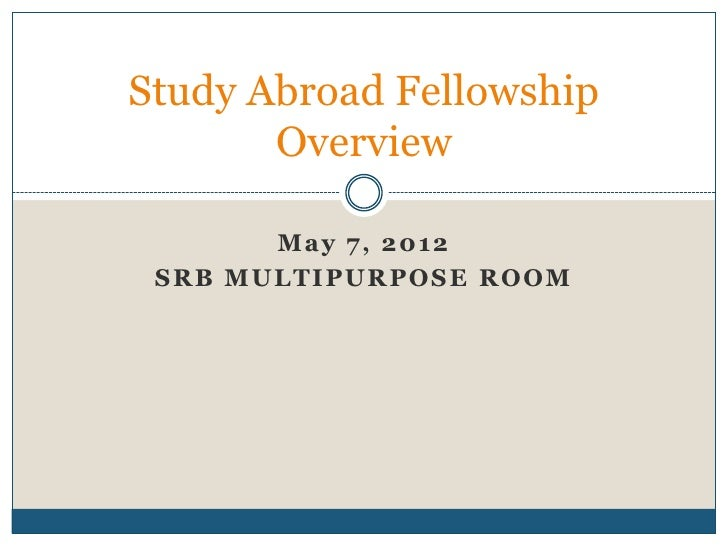Study Abroad Fellowship       Overview         Ma y 7, 2 012 S R B MUL TI PUR POS E R OOM