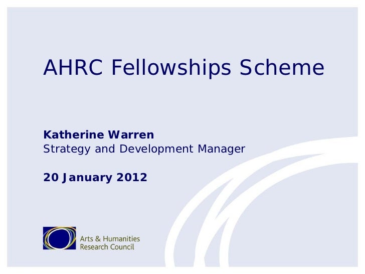 AHRC Fellowships SchemeKatherine WarrenStrategy and Development Manager20 January 2012
