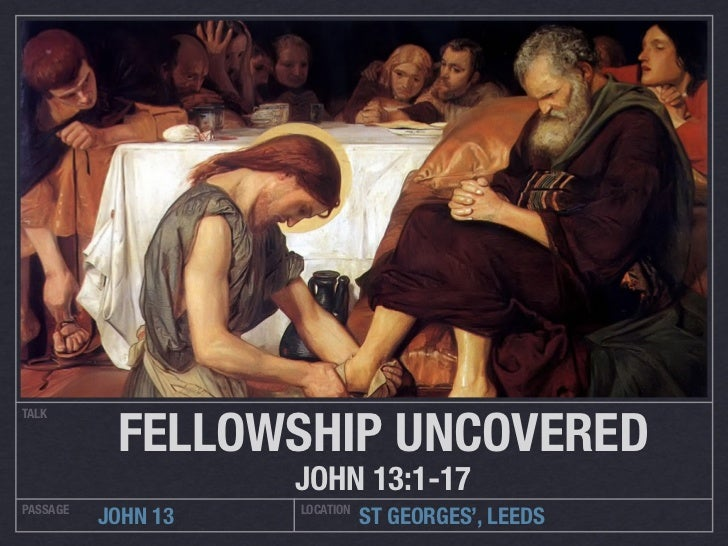 FELLOWSHIP UNCOVEREDTALK                    JOHN 13:1-17PASSAGE             LOCATION          JOHN 13              ST GEOR...