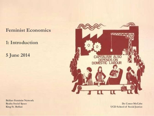 Feminist Economics 1: Introduction 5 June 2014 Belfast Feminist Network Realta Social Space Dr. Conor McCabe King St. Belf...