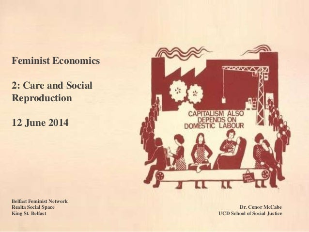 Feminist Economics 2: Care and Social Reproduction 12 June 2014 Belfast Feminist Network Realta Social Space Dr. Conor McC...